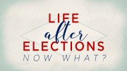 Life After Elections - Now What?